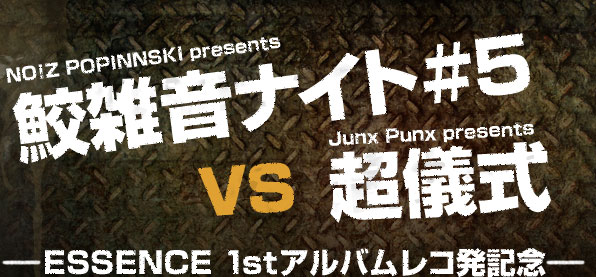 NO!Z POPINNSKI presents鮫雑音ナイト VS Junx Punx presents超儀式 ~ESSENCE 1stアルバムレコ発記念~